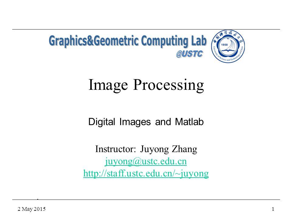 2 May 20151 Image Processing Instructor: Juyong Zhang juyong@ustc.edu.cn http://staff.ustc.edu.cn/~juyong Digital Images and Matlab. 1. %. {.. . ..