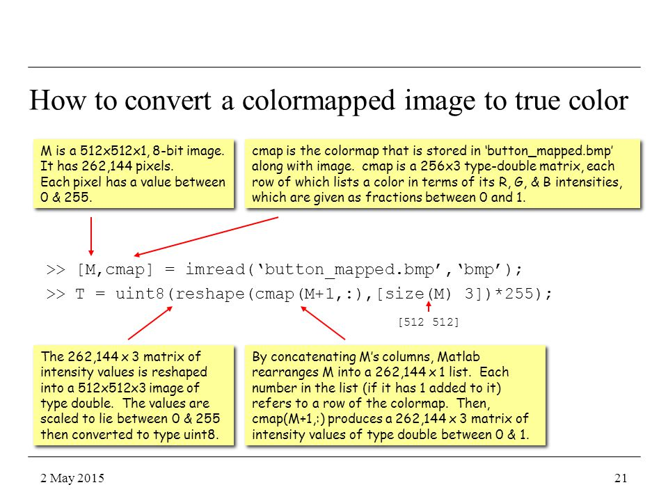 How to convert a colormapped image to true color >> [M,cmap] = imread('button_mapped.bmp','bmp'); >> T = uint8(reshape(cmap(M+1,:),[size(M) 3])*255); M is a 512x512x1, 8-bit image.