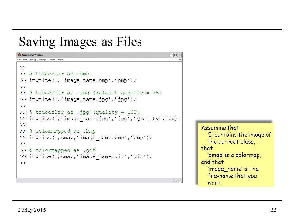 Saving Images as Files >> >> % truecolor as.bmp >> imwrite(I,'image_name.bmp','bmp'); >> >> % truecolor as.jpg (default quality = 75) >> imwrite(I,'im