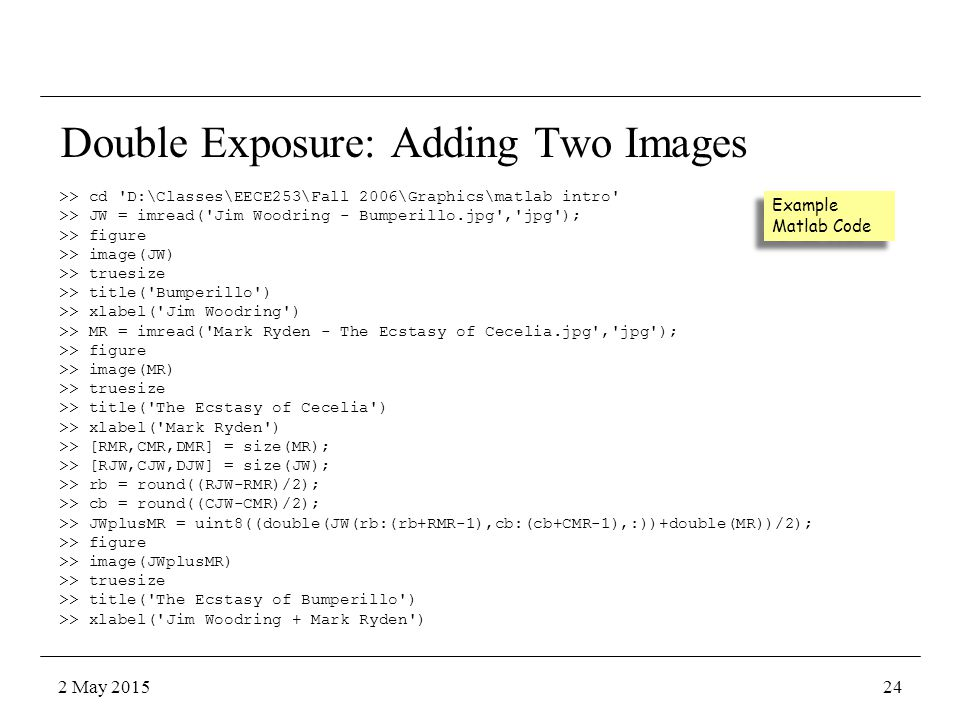 >> cd D:\Classes\EECE253\Fall 2006\Graphics\matlab intro >> JW = imread( Jim Woodring - Bumperillo.jpg , jpg ); >> figure >> image(JW) >> truesize >> title( Bumperillo ) >> xlabel( Jim Woodring ) >> MR = imread( Mark Ryden - The Ecstasy of Cecelia.jpg , jpg ); >> figure >> image(MR) >> truesize >> title( The Ecstasy of Cecelia ) >> xlabel( Mark Ryden ) >> [RMR,CMR,DMR] = size(MR); >> [RJW,CJW,DJW] = size(JW); >> rb = round((RJW-RMR)/2); >> cb = round((CJW-CMR)/2); >> JWplusMR = uint8((double(JW(rb:(rb+RMR-1),cb:(cb+CMR-1),:))+double(MR))/2); >> figure >> image(JWplusMR) >> truesize >> title( The Ecstasy of Bumperillo ) >> xlabel( Jim Woodring + Mark Ryden ) Double Exposure: Adding Two Images Example Matlab Code 2 May 201524