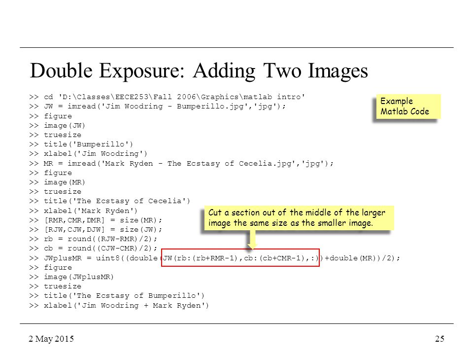 Double Exposure: Adding Two Images >> cd D:\Classes\EECE253\Fall 2006\Graphics\matlab intro >> JW = imread( Jim Woodring - Bumperillo.jpg , jpg ); >> figure >> image(JW) >> truesize >> title( Bumperillo ) >> xlabel( Jim Woodring ) >> MR = imread( Mark Ryden - The Ecstasy of Cecelia.jpg , jpg ); >> figure >> image(MR) >> truesize >> title( The Ecstasy of Cecelia ) >> xlabel( Mark Ryden ) >> [RMR,CMR,DMR] = size(MR); >> [RJW,CJW,DJW] = size(JW); >> rb = round((RJW-RMR)/2); >> cb = round((CJW-CMR)/2); >> JWplusMR = uint8((double(JW(rb:(rb+RMR-1),cb:(cb+CMR-1),:))+double(MR))/2); >> figure >> image(JWplusMR) >> truesize >> title( The Ecstasy of Bumperillo ) >> xlabel( Jim Woodring + Mark Ryden ) Example Matlab Code Cut a section out of the middle of the larger image the same size as the smaller image.