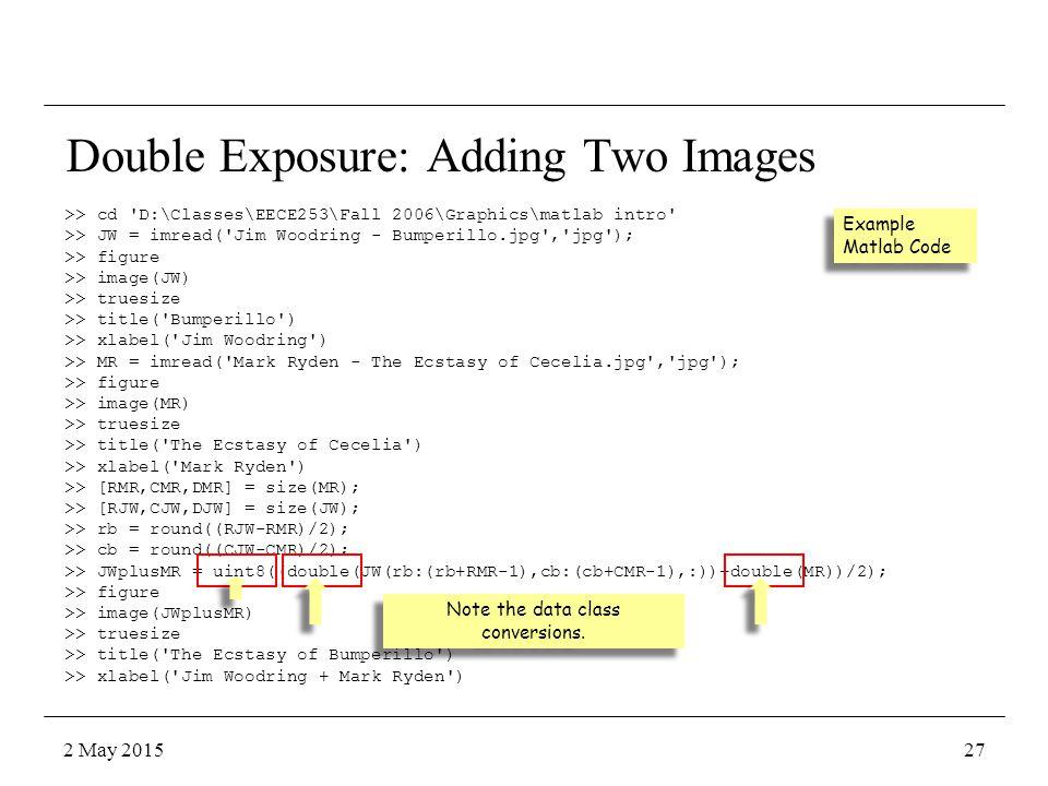 >> cd D:\Classes\EECE253\Fall 2006\Graphics\matlab intro >> JW = imread( Jim Woodring - Bumperillo.jpg , jpg ); >> figure >> image(JW) >> truesize >> title( Bumperillo ) >> xlabel( Jim Woodring ) >> MR = imread( Mark Ryden - The Ecstasy of Cecelia.jpg , jpg ); >> figure >> image(MR) >> truesize >> title( The Ecstasy of Cecelia ) >> xlabel( Mark Ryden ) >> [RMR,CMR,DMR] = size(MR); >> [RJW,CJW,DJW] = size(JW); >> rb = round((RJW-RMR)/2); >> cb = round((CJW-CMR)/2); >> JWplusMR = uint8((double(JW(rb:(rb+RMR-1),cb:(cb+CMR-1),:))+double(MR))/2); >> figure >> image(JWplusMR) >> truesize >> title( The Ecstasy of Bumperillo ) >> xlabel( Jim Woodring + Mark Ryden ) Double Exposure: Adding Two Images Example Matlab Code Note the data class conversions.