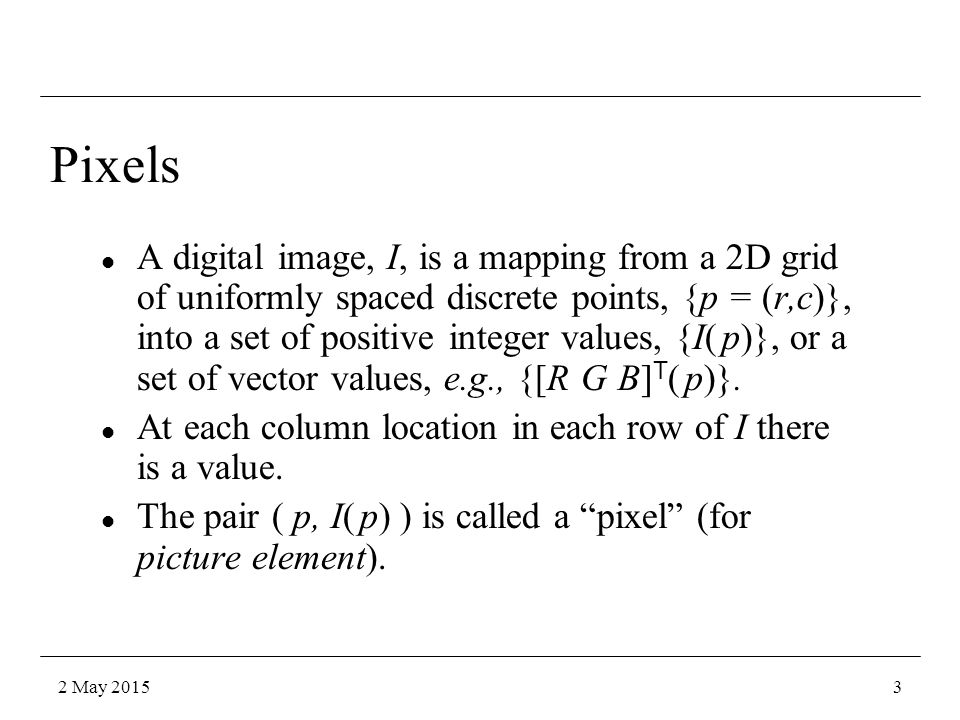 A digital image, I, is a mapping from a 2D grid of uniformly spaced discrete points, {p = (r,c)}, into a set of positive integer values, {I( p)}, or a set of vector values, e.g., {[R G B] T ( p)}.