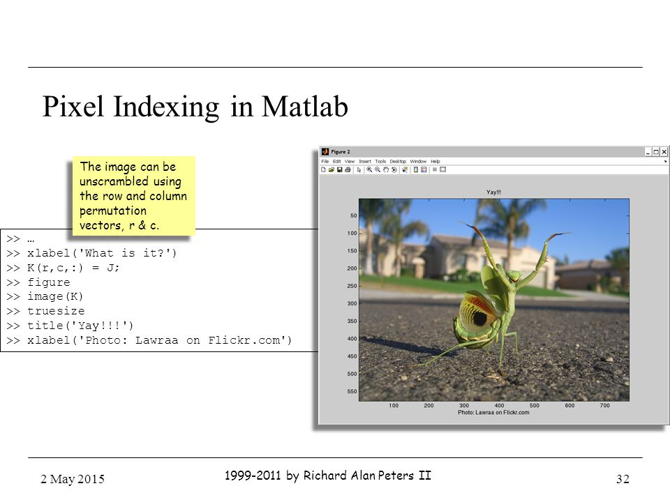 Pixel Indexing in Matlab >> … >> xlabel( What is it ) >> K(r,c,:) = J; >> figure >> image(K) >> truesize >> title( Yay!!! ) >> xlabel( Photo: Lawraa on Flickr.com ) The image can be unscrambled using the row and column permutation vectors, r & c.
