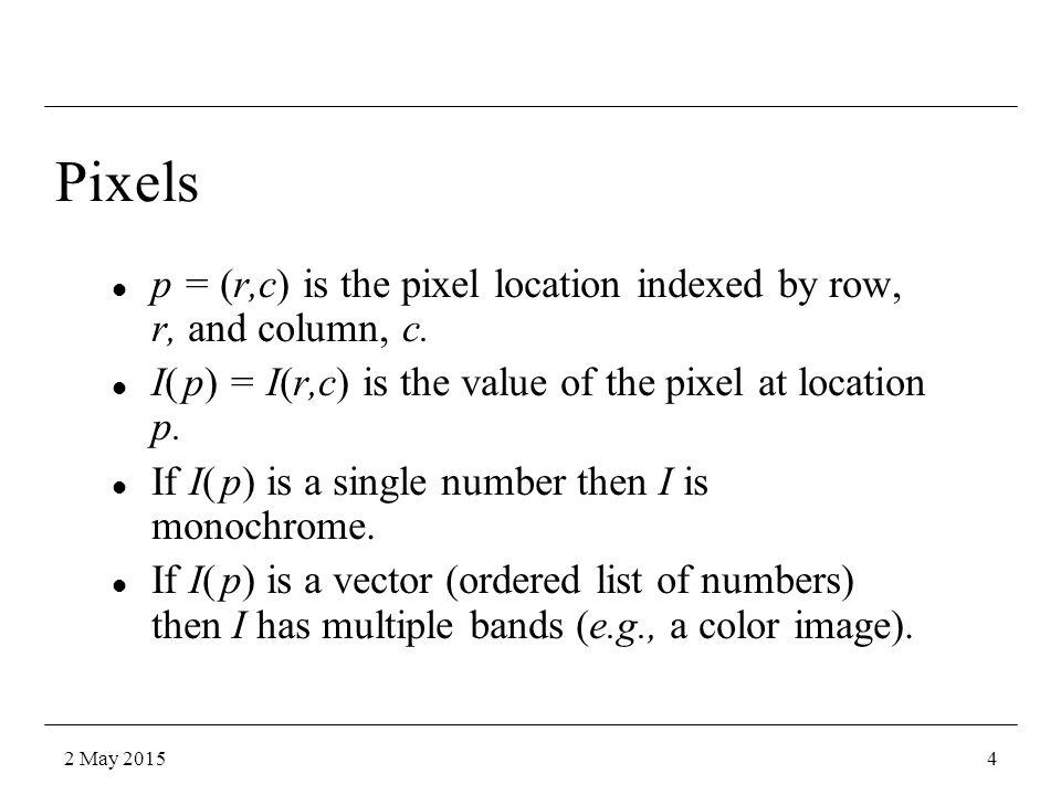 Pixels Pixel Location: p = (r, c) Pixel Value: I(p) = I(r, c) Pixel : [ p, I(p)] 2 May 20155