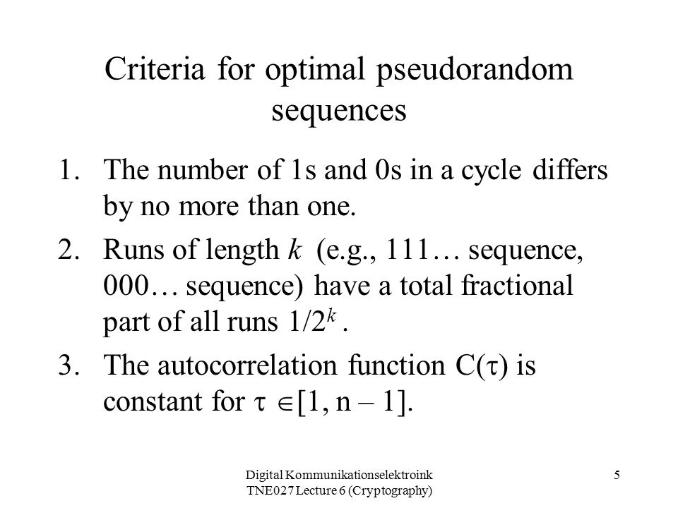 Digital Kommunikationselektroink TNE027 Lecture 6 (Cryptography) 5 Criteria for optimal pseudorandom sequences 1.The number of 1s and 0s in a cycle differs by no more than one.