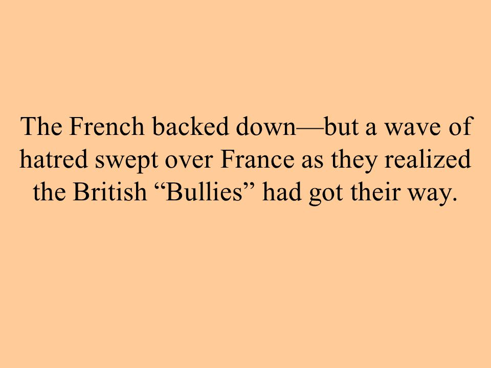 The French backed down—but a wave of hatred swept over France as they realized the British Bullies had got their way.