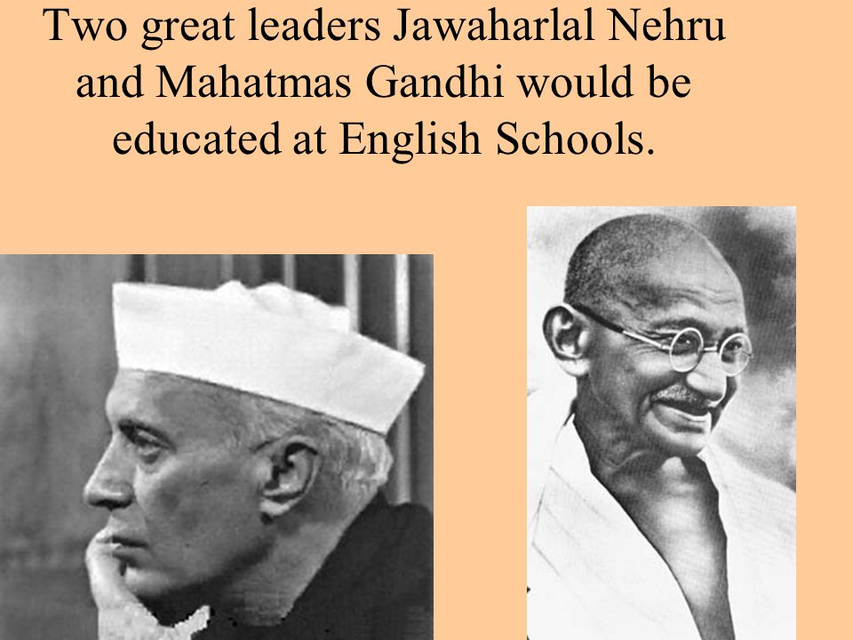 Two great leaders Jawaharlal Nehru and Mahatmas Gandhi would be educated at English Schools.