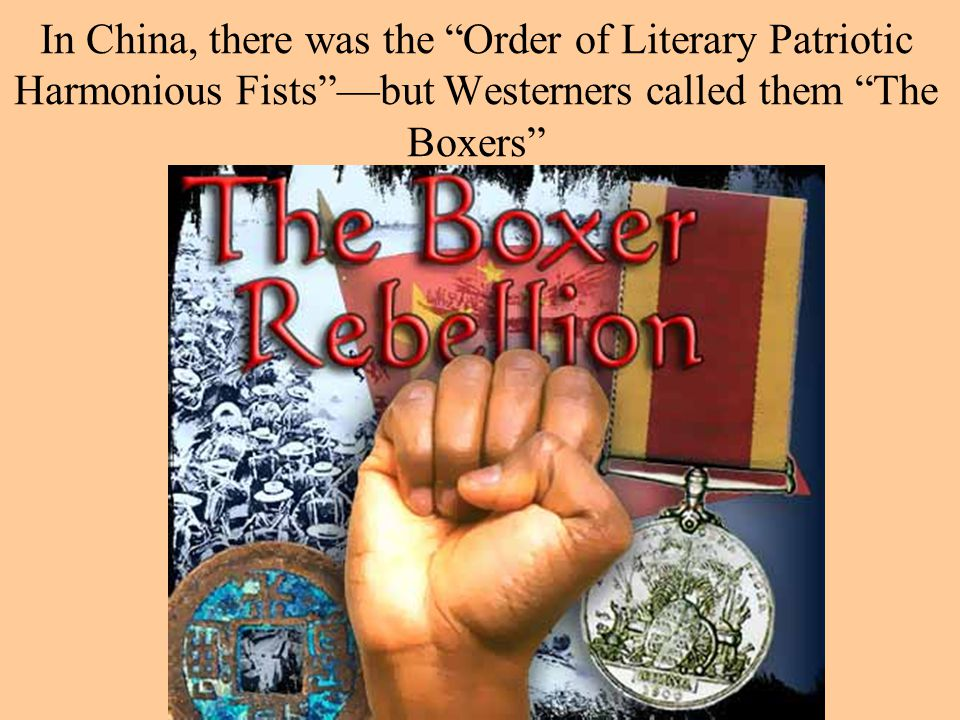 In China, there was the Order of Literary Patriotic Harmonious Fists —but Westerners called them The Boxers