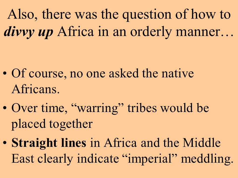 "Also, there was the question of how to divvy up Africa in an orderly manner… Of course, no one asked the native Africans. Over time, ""warring"" tribes"
