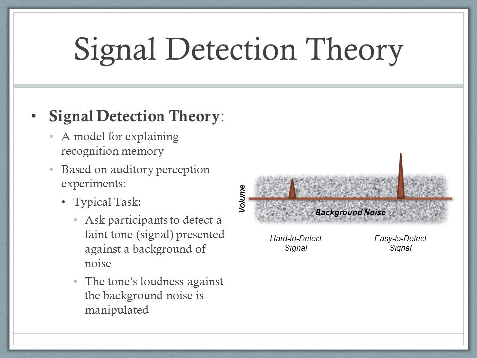 Signal Detection Theory Signal Detection Theory : A model for explaining recognition memory Based on auditory perception experiments: Typical Task: Ask participants to detect a faint tone (signal) presented against a background of noise The tone's loudness against the background noise is manipulated Easy-to-Detect Signal Hard-to-Detect Signal Background Noise Volume