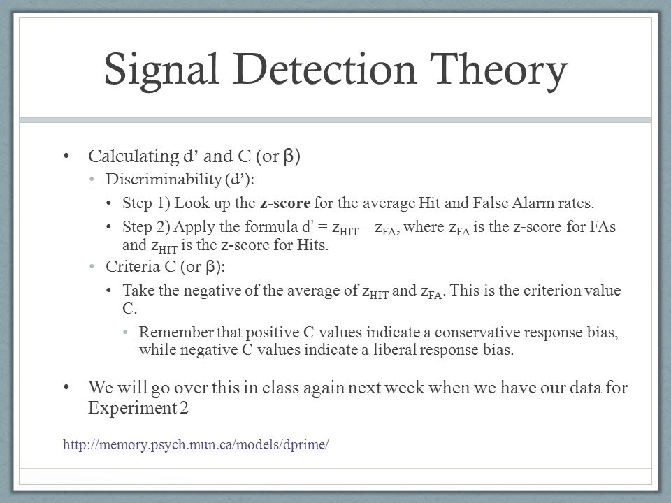 Signal Detection Theory Calculating d' and C (or β) Discriminability (d'): Step 1) Look up the z-score for the average Hit and False Alarm rates.