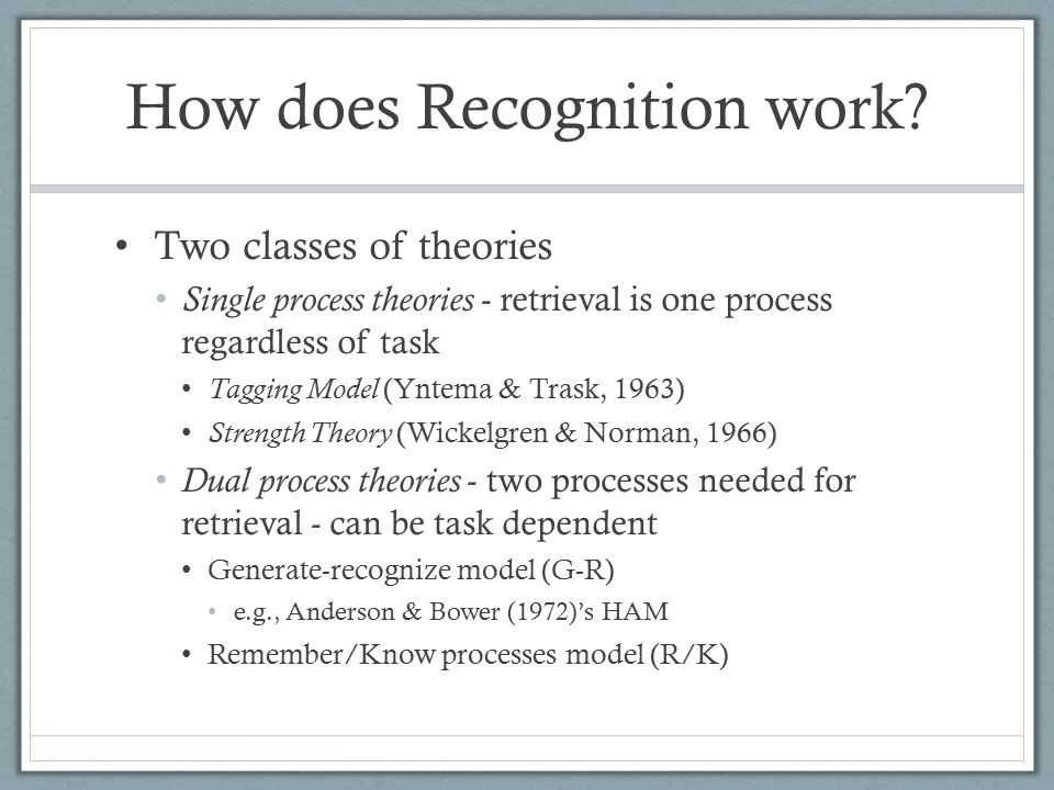 Two classes of theories Single process theories - retrieval is one process regardless of task Tagging Model (Yntema & Trask, 1963) Strength Theory (Wickelgren & Norman, 1966) Dual process theories - two processes needed for retrieval - can be task dependent Generate-recognize model (G-R) e.g., Anderson & Bower (1972)'s HAM Remember/Know processes model (R/K) How does Recognition work?