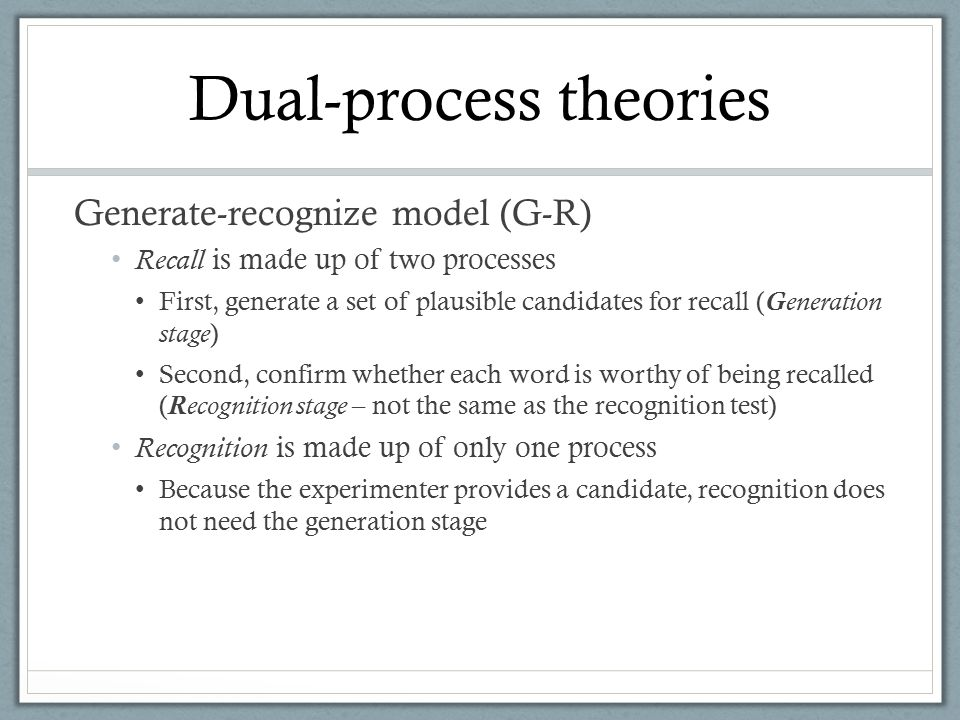 Generate-recognize model (G-R) Recall is made up of two processes First, generate a set of plausible candidates for recall (G eneration stage ) Second, confirm whether each word is worthy of being recalled (R ecognition stage – not the same as the recognition test) Recognition is made up of only one process Because the experimenter provides a candidate, recognition does not need the generation stage Dual-process theories
