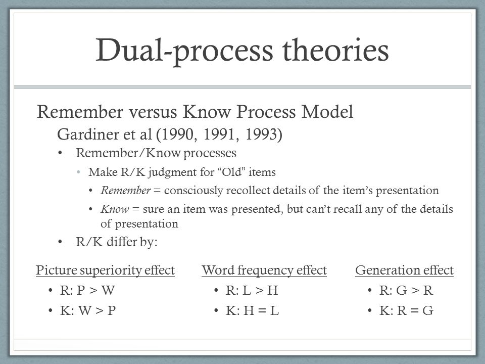 Remember/Know processes Make R/K judgment for Old items Remember = consciously recollect details of the item's presentation Know = sure an item was presented, but can't recall any of the details of presentation Dual-process theories Picture superiority effect R: P > W K: W > P Generation effect R: G > R K: R = G Word frequency effect R: L > H K: H = L Gardiner et al (1990, 1991, 1993) Remember versus Know Process Model R/K differ by: