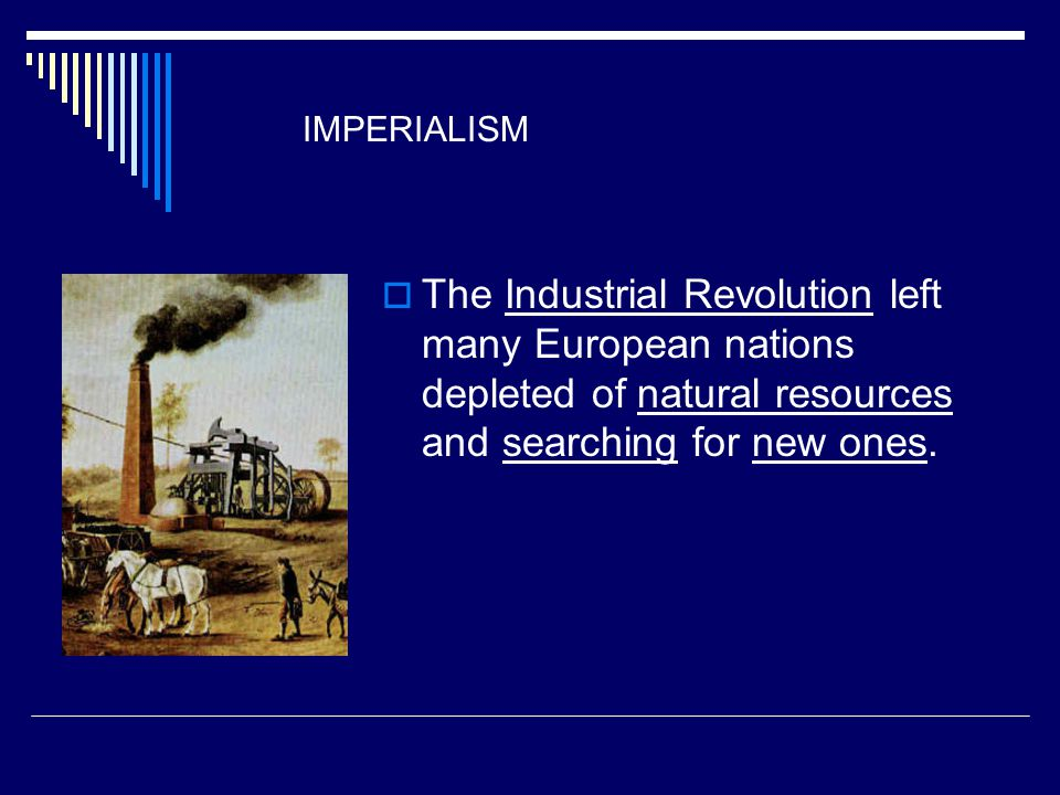 IMPERIALISM  The Industrial Revolution left many European nations depleted of natural resources and searching for new ones.