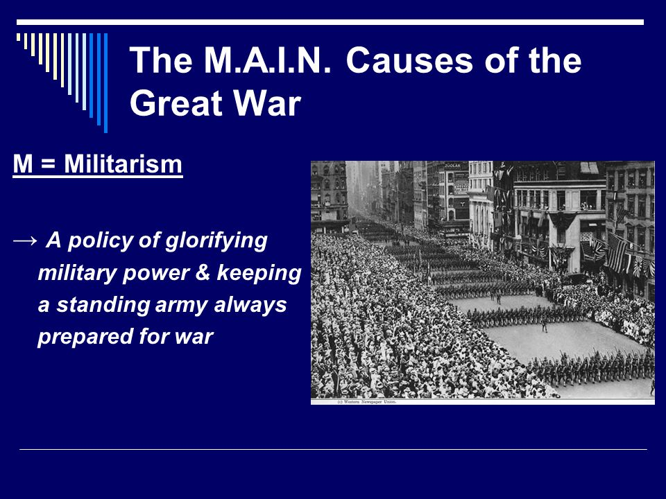 The M.A.I.N. Causes of the Great War M = Militarism → A policy of glorifying military power & keeping a standing army always prepared for war