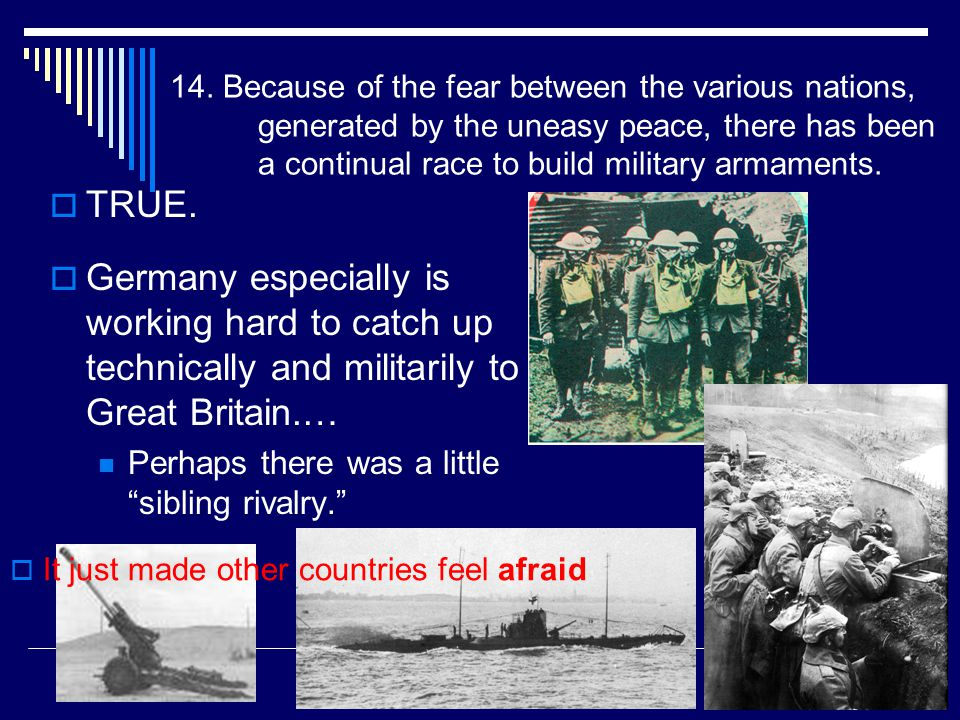 14. Because of the fear between the various nations, generated by the uneasy peace, there has been a continual race to build military armaments.  TRU