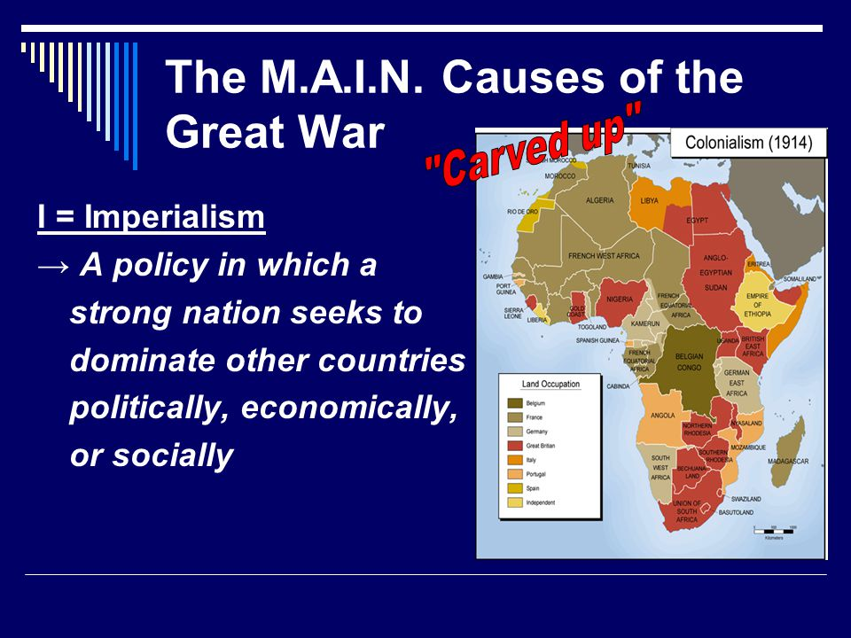 The M.A.I.N. Causes of the Great War I = Imperialism → A policy in which a strong nation seeks to dominate other countries politically, economically,