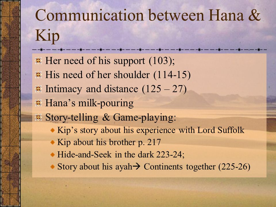 Communication between Hana & Kip Her need of his support (103); His need of her shoulder (114-15) Intimacy and distance (125 – 27) Hana's milk-pouring Story-telling & Game-playing: Kip's story about his experience with Lord Suffolk Kip about his brother p.
