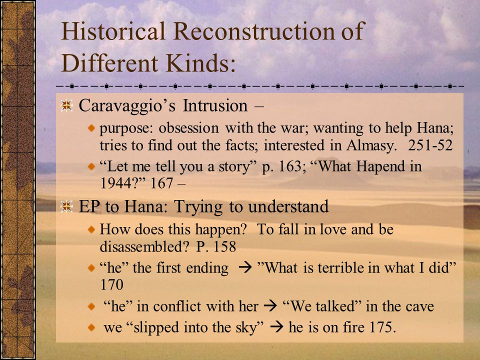 Historical Reconstruction of Different Kinds: Caravaggio's Intrusion – purpose: obsession with the war; wanting to help Hana; tries to find out the facts; interested in Almasy.