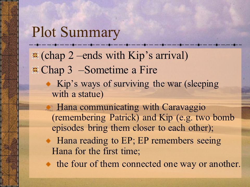 Plot Summary (chap 2 –ends with Kip's arrival) Chap 3 –Sometime a Fire Kip's ways of surviving the war (sleeping with a statue) Hana communicating with Caravaggio (remembering Patrick) and Kip (e.g.