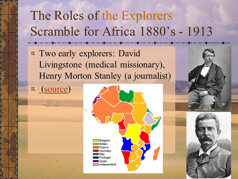The Roles of the Explorers Scramble for Africa 1880's - 1913 Two early explorers: David Livingstone (medical missionary), Henry Morton Stanley (a journalist) (source)source