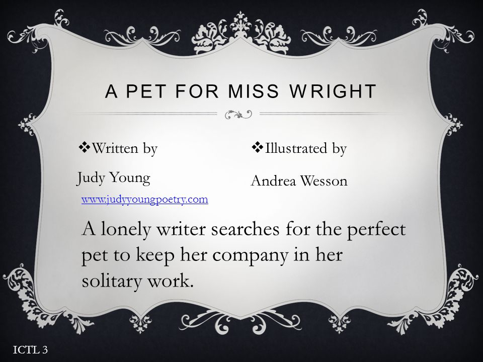  Written by Judy Young A PET FOR MISS WRIGHT  Illustrated by Andrea Wesson A lonely writer searches for the perfect pet to keep her company in her solitary work.