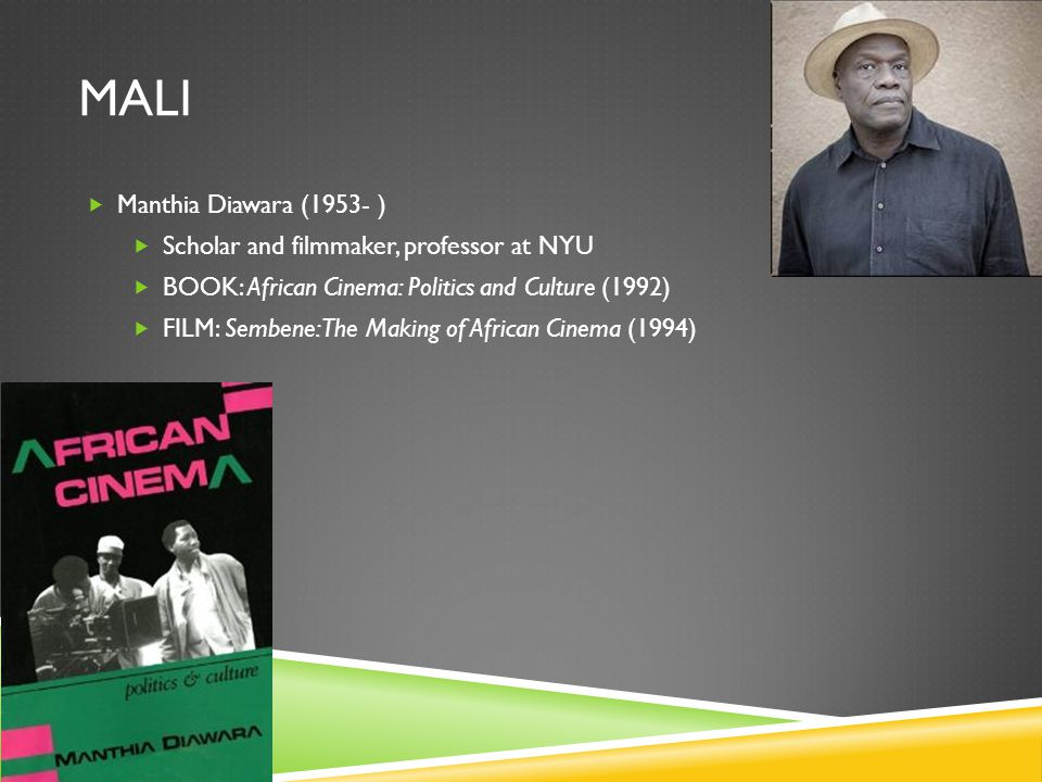 MALI  Manthia Diawara (1953- )  Scholar and filmmaker, professor at NYU  BOOK: African Cinema: Politics and Culture (1992)  FILM: Sembene: The Making of African Cinema (1994)