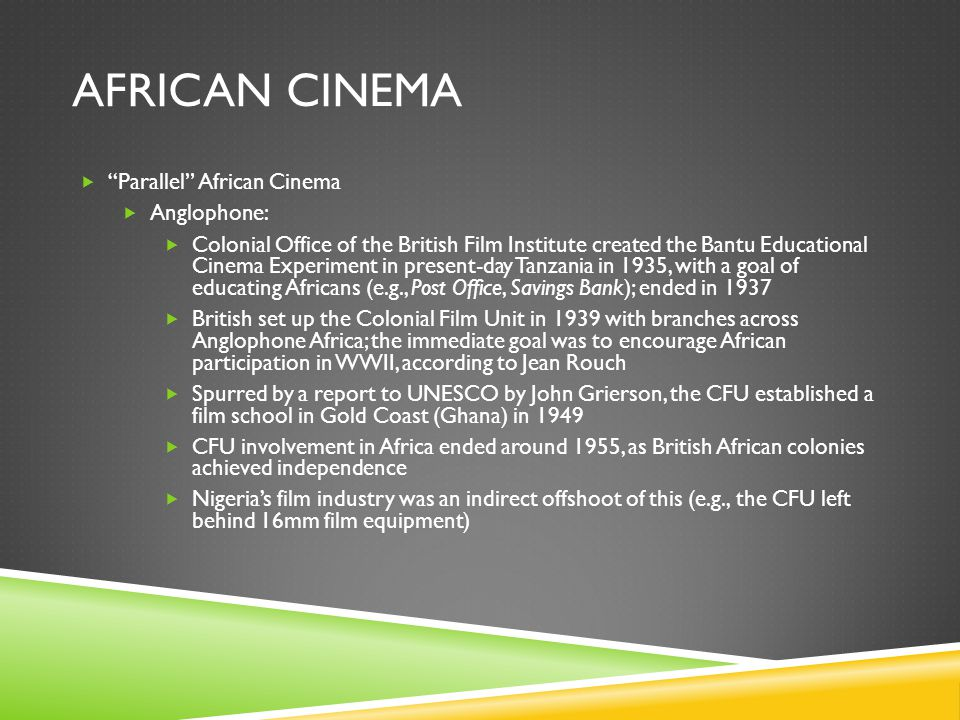 AFRICAN CINEMA  Parallel African Cinema  Anglophone:  Colonial Office of the British Film Institute created the Bantu Educational Cinema Experiment in present-day Tanzania in 1935, with a goal of educating Africans (e.g., Post Office, Savings Bank); ended in 1937  British set up the Colonial Film Unit in 1939 with branches across Anglophone Africa; the immediate goal was to encourage African participation in WWII, according to Jean Rouch  Spurred by a report to UNESCO by John Grierson, the CFU established a film school in Gold Coast (Ghana) in 1949  CFU involvement in Africa ended around 1955, as British African colonies achieved independence  Nigeria's film industry was an indirect offshoot of this (e.g., the CFU left behind 16mm film equipment)
