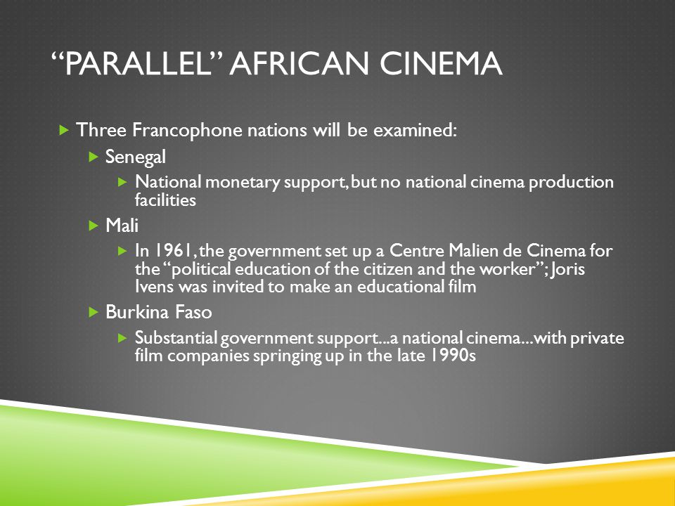 PARALLEL AFRICAN CINEMA  Three Francophone nations will be examined:  Senegal  National monetary support, but no national cinema production facilities  Mali  In 1961, the government set up a Centre Malien de Cinema for the political education of the citizen and the worker ; Joris Ivens was invited to make an educational film  Burkina Faso  Substantial government support...a national cinema...with private film companies springing up in the late 1990s