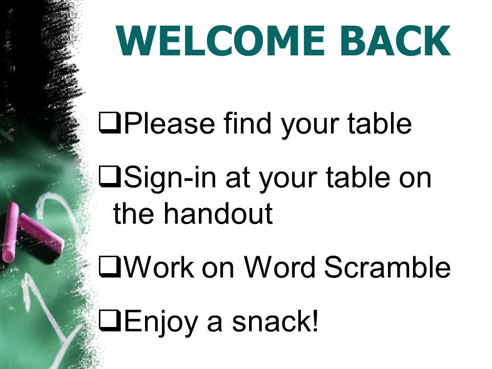 WELCOME BACK  Please find your table  Sign-in at your table on the handout  Work on Word Scramble  Enjoy a snack!