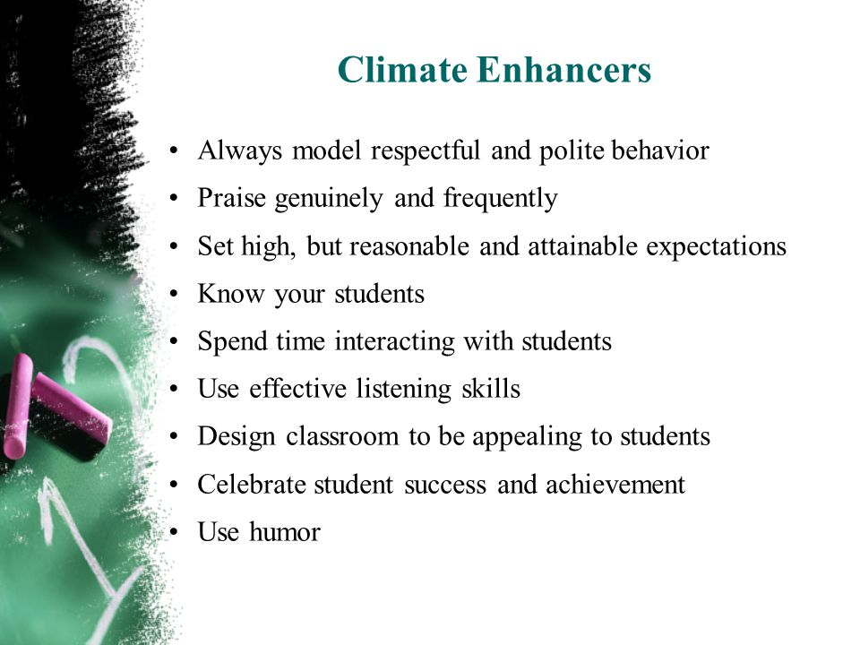 Climate Enhancers Always model respectful and polite behavior Praise genuinely and frequently Set high, but reasonable and attainable expectations Know your students Spend time interacting with students Use effective listening skills Design classroom to be appealing to students Celebrate student success and achievement Use humor