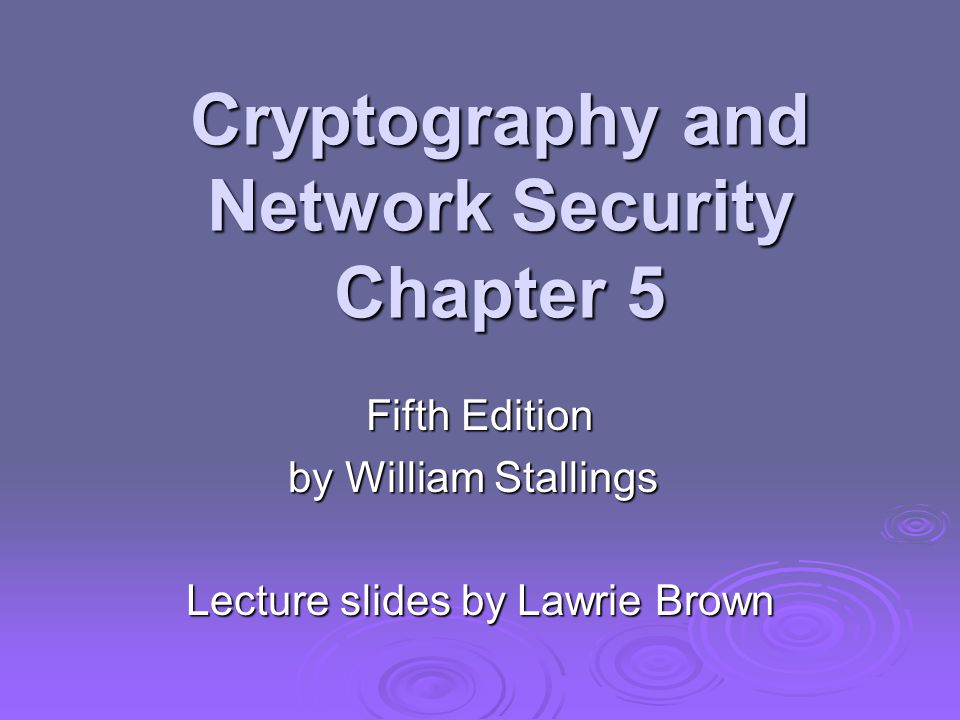 Cryptography and Network Security Chapter 5 Fifth Edition by William Stallings Lecture slides by Lawrie Brown