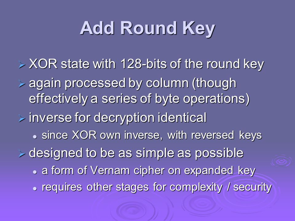 Add Round Key  XOR state with 128-bits of the round key  again processed by column (though effectively a series of byte operations)  inverse for decryption identical since XOR own inverse, with reversed keys since XOR own inverse, with reversed keys  designed to be as simple as possible a form of Vernam cipher on expanded key a form of Vernam cipher on expanded key requires other stages for complexity / security requires other stages for complexity / security