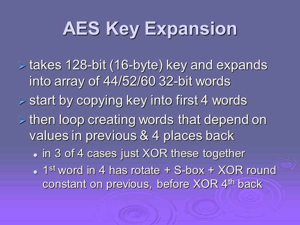 AES Key Expansion  takes 128-bit (16-byte) key and expands into array of 44/52/60 32-bit words  start by copying key into first 4 words  then loop creating words that depend on values in previous & 4 places back in 3 of 4 cases just XOR these together in 3 of 4 cases just XOR these together 1 st word in 4 has rotate + S-box + XOR round constant on previous, before XOR 4 th back 1 st word in 4 has rotate + S-box + XOR round constant on previous, before XOR 4 th back