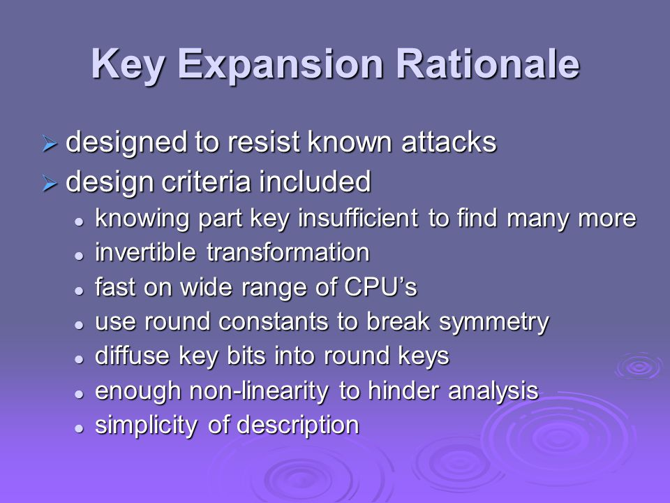Key Expansion Rationale  designed to resist known attacks  design criteria included knowing part key insufficient to find many more knowing part key insufficient to find many more invertible transformation invertible transformation fast on wide range of CPU's fast on wide range of CPU's use round constants to break symmetry use round constants to break symmetry diffuse key bits into round keys diffuse key bits into round keys enough non-linearity to hinder analysis enough non-linearity to hinder analysis simplicity of description simplicity of description