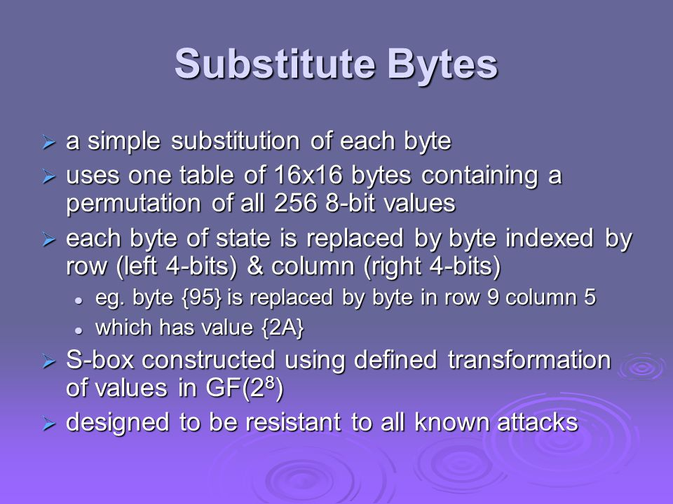 Implementation Aspects  can efficiently implement on 8-bit CPU byte substitution works on bytes using a table of 256 entries byte substitution works on bytes using a table of 256 entries shift rows is simple byte shift shift rows is simple byte shift add round key works on byte XOR's add round key works on byte XOR's mix columns requires matrix multiply in GF(2 8 ) which works on byte values, can be simplified to use table lookups & byte XOR's mix columns requires matrix multiply in GF(2 8 ) which works on byte values, can be simplified to use table lookups & byte XOR's