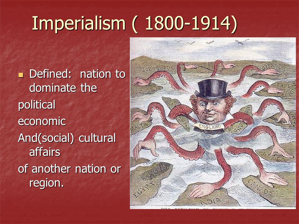 Imperialism ( 1800-1914) Defined: nation to dominate the Defined: nation to dominate thepoliticaleconomic And(social) cultural affairs of another nation or region.