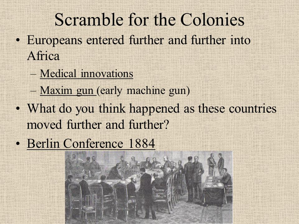 Scramble for the Colonies Europeans entered further and further into Africa –Medical innovations –Maxim gun (early machine gun) What do you think happened as these countries moved further and further.