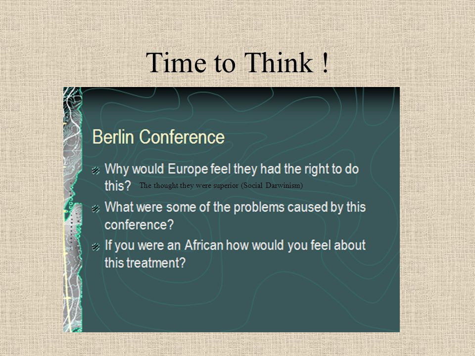 The Berlin Conference... The Race Was On... 5. What group was not present at the Berlin Conference? Africans 6. What effect do you think the Berlin Co