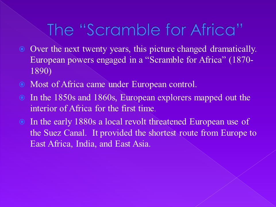 """ Over the next twenty years, this picture changed dramatically. European powers engaged in a """"Scramble for Africa"""" (1870- 1890)  Most of Africa came"""