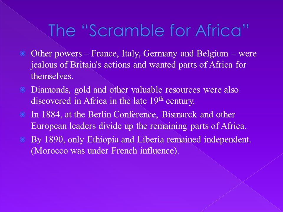 Other powers – France, Italy, Germany and Belgium – were jealous of Britain's actions and wanted parts of Africa for themselves.  Diamonds, gold an
