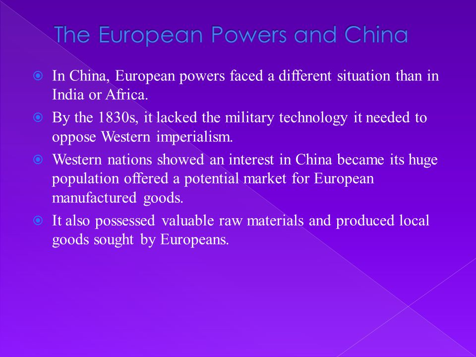  In China, European powers faced a different situation than in India or Africa.  By the 1830s, it lacked the military technology it needed to oppose