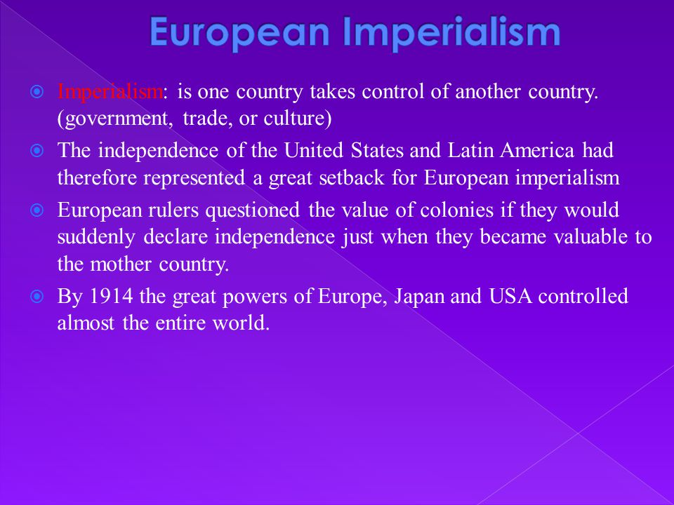  Imperialism: is one country takes control of another country. (government, trade, or culture)  The independence of the United States and Latin Amer