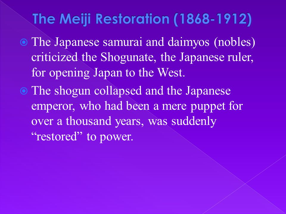  The Japanese samurai and daimyos (nobles) criticized the Shogunate, the Japanese ruler, for opening Japan to the West.  The shogun collapsed and th