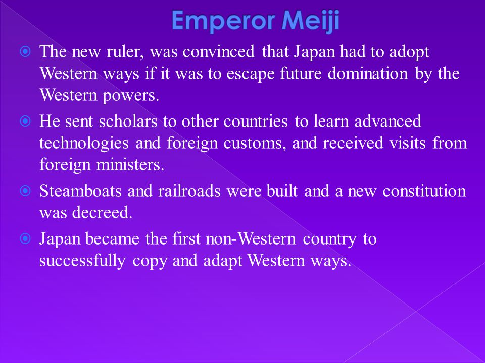  The new ruler, was convinced that Japan had to adopt Western ways if it was to escape future domination by the Western powers.  He sent scholars to