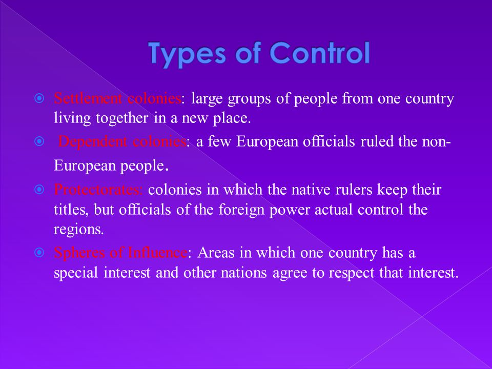  Settlement colonies: large groups of people from one country living together in a new place.  Dependent colonies: a few European officials ruled th