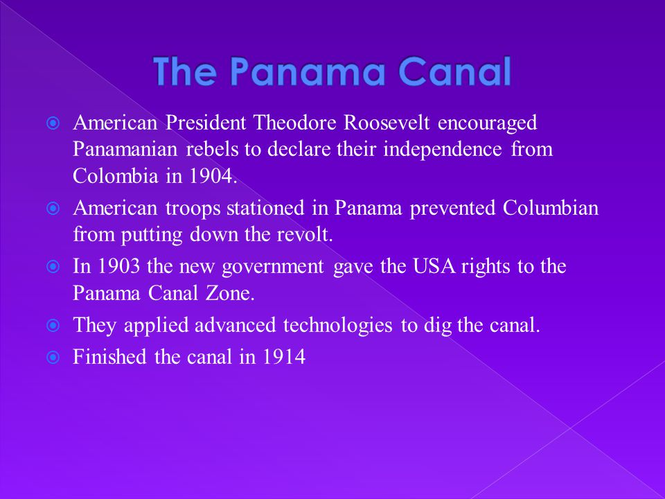  American President Theodore Roosevelt encouraged Panamanian rebels to declare their independence from Colombia in 1904.  American troops stationed