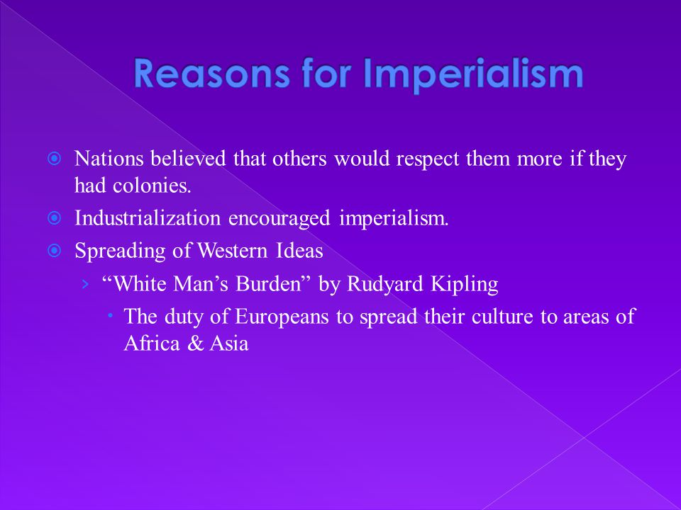  Nations believed that others would respect them more if they had colonies.  Industrialization encouraged imperialism.  Spreading of Western Ideas